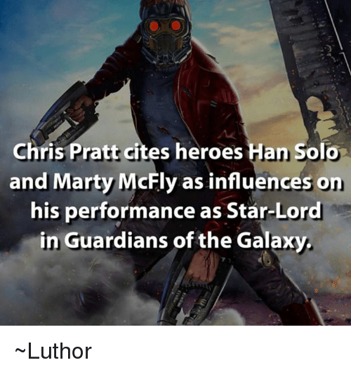 Marty McFly: Chris Pratt cites heroes  an Solo  and Marty McFly as influences on  his performance as Star-Lord  in Guardians of the Galaxy. ~Luthor