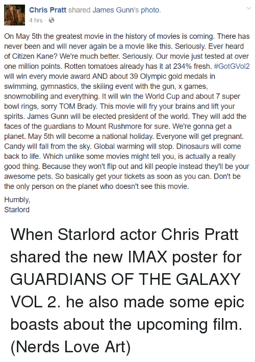flipping out: Chris Pratt  shared James Gunn's photo.  4 hrs  On May 5th the greatest movie in the history of movies is coming. There has  never been and will never again be a movie like this. Seriously. Ever heard  of Citizen Kane? We're much better. Seriously. Our movie just tested at over  one million points. Rotten tomatoes already has it at 234% fresh. #GotGVol2  will win every movie award AND about 39 Olympic gold medals in  swimming, gymnastics, the skiing event with the gun, x games,  snowmobiling and everything. It will win the World Cup and about 7 super  bowl rings, sorry TOM Brady. This movie will fry your brains and lift your  spirits. James Gunn will be elected president of the world. They will add the  faces of the guardians to Mount Rushmore for sure. We're gonna get a  planet. May 5th will become a national holiday. Everyone will get pregnant  Candy will fall from the sky. Global warming will stop. Dinosaurs will come  back to life. Which unlike some movies might tell you, is actually a really  good thing. Because they won't flip out and kill people instead they'll be your  awesome pets. So basically get your tickets as soon as you can. Don't be  the only person on the planet who doesn't see this movie  Humbly,  Starlord When Starlord actor Chris Pratt shared the new IMAX poster for GUARDIANS OF THE GALAXY VOL 2. he also made some epic boasts about the upcoming film.  (Nerds Love Art)