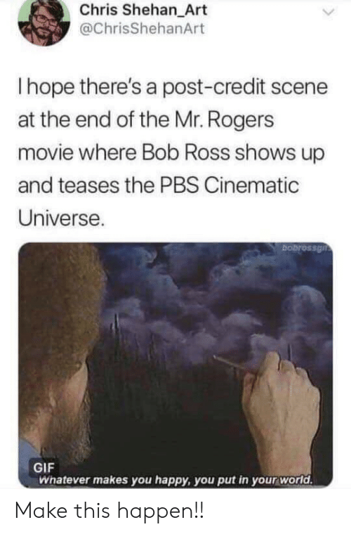 Cinematic Universe: Chris Shehan_Art  @ChrisShehanArt  Ihope there's a post-credit scene  at the end of the Mr. Rogers  movie where Bob Ross shows up  and teases the PBS Cinematic  Universe.  bobrossgn  GIF  Whatever makes you happy, you put in your world. Make this happen!!