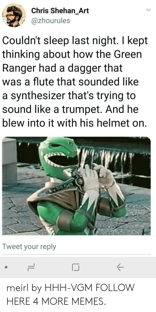 Liked A: Chris Shehan_Art  @zhourules  Couldn't sleep last night. I kept  thinking about how the Green  Ranger had a dagger that  was a flute that sounded like  a synthesizer that's trying to  sound like a trumpet. And he  blew into it with his helmet on.  Tweet your reply  IJ meirl by HHH-VGM FOLLOW HERE 4 MORE MEMES.