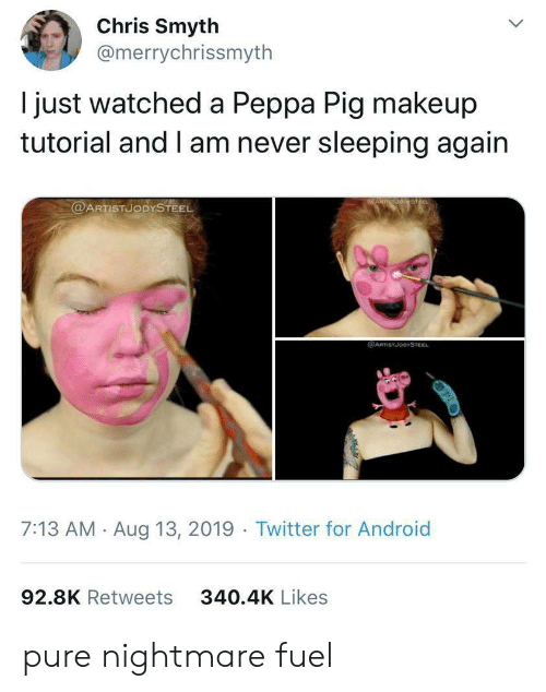 Android, Makeup, and Twitter: Chris Smyth  @merrychrissmyth  just watched a Peppa Pig makeup  tutorial and I am never sleeping again  @ARTISTUODYSTEEL  @ARTSTJODYSTEEL  7:13 AM Aug 13, 2019 Twitter for Android  92.8K Retweets  340.4K Likes pure nightmare fuel