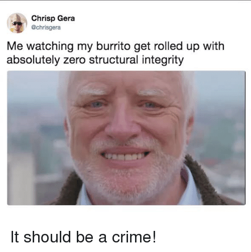 Crime, Memes, and Zero: Chrisp Gera  @chrisgera  Me watching my burrito get rolled up with  absolutely zero structural integrity It should be a crime!