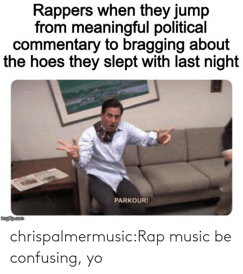 yo: chrispalmermusic:Rap music be confusing, yo