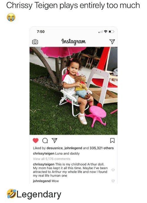 Arthur, Chrissy Teigen, and Life: Chrissy Teigen plays entirely too much  7:50  CO  Instaqram  Liked by desusnice, johnlegend and 335,321 others  chrissyteigen Luna and daddy  View all 5,176 comments  chrissyteigen This is my childhood Arthur doll  My mom has kept it all this time. Maybe I've been  attracted to Arthur my whole life and nowI found  my real life human one  johnlegend Wow 🤣Legendary