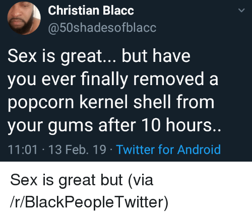 Android, Blackpeopletwitter, and Sex: Christian Blacc  @50shadesofblacc  Sex is great... but have  vou ever finally removed a  popcorn kernel shell from  your gums after 10 hours.  11:01 13 Feb. 19 Twitter for Android Sex is great but (via /r/BlackPeopleTwitter)