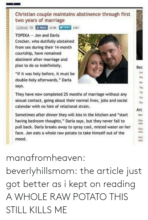 """Pull Back: Christian couple maintains abstinence through first  two years of marriage  Email 72  f Share  17.3K  1727  TOPEKA- Jon and Darla  Crocker, who dutifully abstainecd  from sex during their 14-month  courtship, have remained  abstinent after marriage and  plan to do so indefinitely.  """"If it was holy before, it must be  double-holy afterwards,"""" Darla  says  Rec  Lar  We  Ma  Tou  They have now completed 25 months of marriage without any  Tw  sexual contact, going about their normal lives, jobs and aP  calendar with no hint of relational strain.  Arc  Sometimes after dinner they will kiss in the kitchen and """"start  having bedroom thoughts,"""" Darla says, but they never fail to u  Chia  radi  pull back. Darla breaks away to spray cool, misted water on her C  face. Jon eats a whole raw potato to take himself out of the  mood.  Chri  and manafromheaven:  beverlyhillsmom:  the article just got better as i kept on reading  A WHOLE RAW POTATO THIS STILL KILLS ME"""
