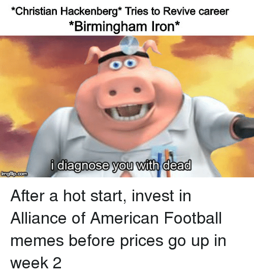 Football Memes: Christian Hackenberg* Tries to Revive career  *Birmingham Iron*  I diagnose vou with dead After a hot start, invest in Alliance of American Football memes before prices go up in week 2