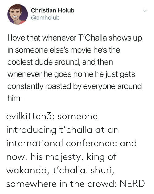 Conference: Christian Holub  @cmholub  I love that whenever T'Challa shows up  in someone else's movie he's the  coolest dude around, and then  whenever he goes home he just gets  constantly roasted by everyone around  him evilkitten3: someone introducing t'challa at an international conference: and now, his majesty, king of wakanda, t'challa! shuri, somewhere in the crowd: NERD