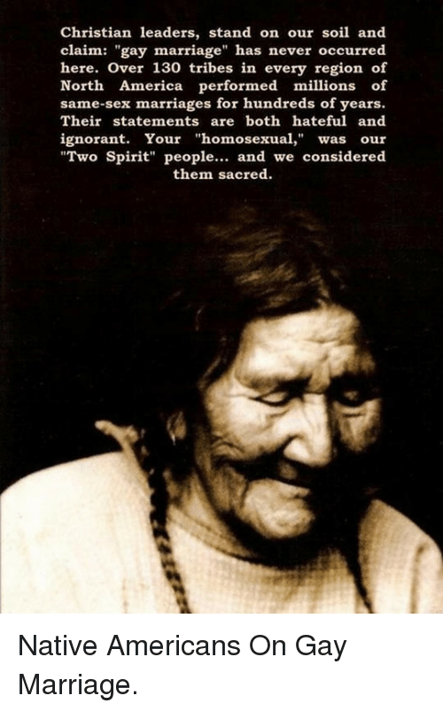 """same-sex-marriages: Christian leaders, stand on our soil and  claim: """"gay marriage"""" has never occurred  here. Over 130 tribes in every region of  North America performed millions of  same-sex marriages for hundreds of years.  Their statements are both hateful and  ignorant. Your """"homosexua, was our  """"Two Spirit"""" people.. and we considered  them sacred <p>Native Americans On Gay Marriage.</p>"""