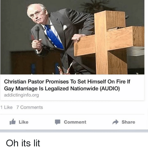 Oh Its Lit: Christian Pastor Promises To Set Himself On Fire If  Gay Marriage ls Legalized Nationwide (AUDIO)  addicting info.org  1 Like 7 Comments  I Like  Share  Comment Oh its lit