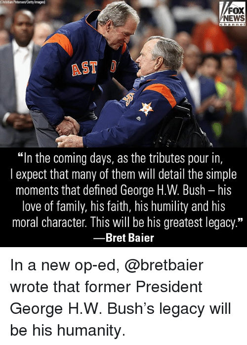"""George H. W. Bush: Christian Peterseny Getty Images  FOX  NEWS  AST  """"In the coming days, as the tributes pour in,  l expect that many of them will detail the simple  moments that defined George H.W. Bush - his  love of family, his faith, his humility and his  moral character. This will be his greatest legacy.""""  -Bret Baier In a new op-ed, @bretbaier wrote that former President George H.W. Bush's legacy will be his humanity."""