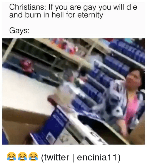 You Are Gay: Christians: If you are gay you will die  and burn in hell for eternity  Gays: 😂😂😂 (twitter | encinia11)