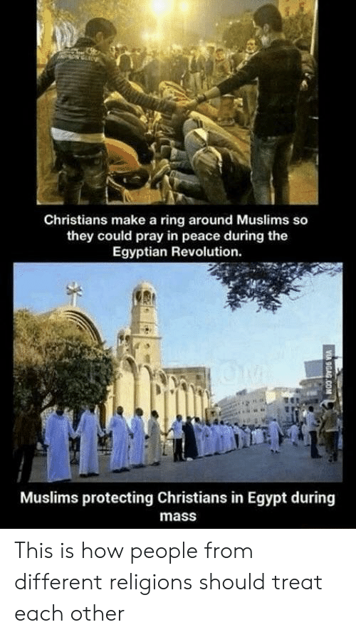 Egypt: Christians make a ring around Muslims so  they could pray in peace during the  Egyptian Revolution.  Muslims protecting Christians in Egypt during  mass This is how people from different religions should treat each other