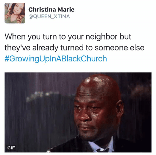 neighbor: Christina Marie  @QUEEN_XTINA  When you turn to your neighbor but  they've already turned to someone else  #GrowingUplnABlackChurch  GIF