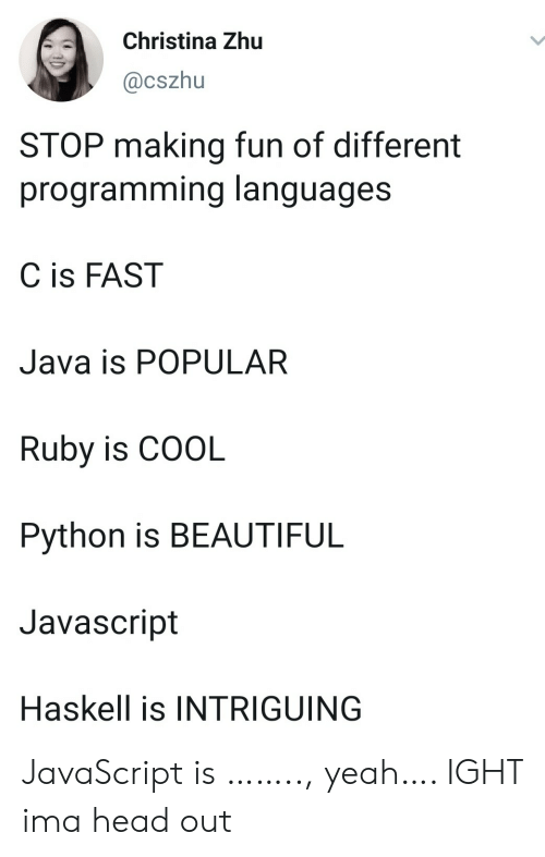 Java: Christina Zhu  @cszhu  STOP making fun of different  programming languages  C is FAST  Java is POPULAR  Ruby is COOL  Python is BEAUTIFUL  Javascript  Haskell is INTRIGUING JavaScript is …….., yeah…. IGHT ima head out