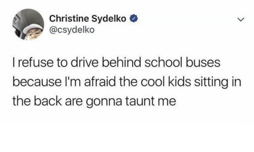 School, Cool, and Drive: Christine Sydelko  @csydelko  I refuse to drive behind school buses  because I'm afraid the cool kids sitting in  the back are gonna taunt me