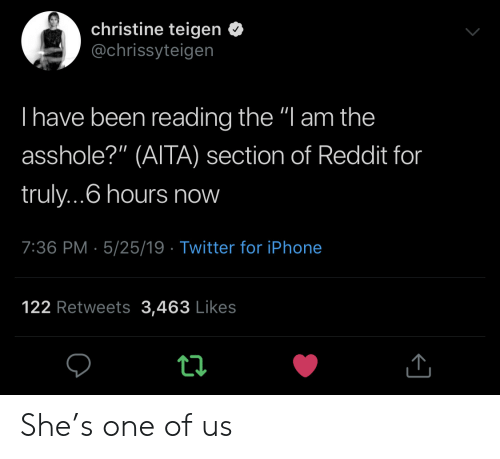 "Iphone, Reddit, and Twitter: christine teigen <  @chrissyteigen  I have been reading the ""l am the  asshole?"" (AITA) section of Reddit for  truly...6 hours now  7:36 PM- 5/25/19 Twitter for iPhone  122 Retweets 3,463 Likes She's one of us"
