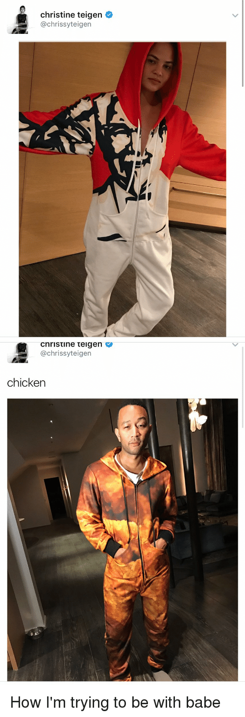 Chrissy Teigen, Memes, and Babes: christine teigen  @chrissy teigen   Cnristine teigen V  achrissyt eigen  chicken How I'm trying to be with babe