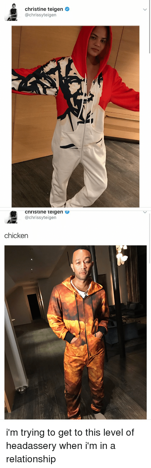 Chrissy Teigen, Xxx, and Chicken: christine teigen  @chrissy teigen   Cnristine teigen V  achrissyt eigen  chicken i'm trying to get to this level of headassery when i'm in a relationship