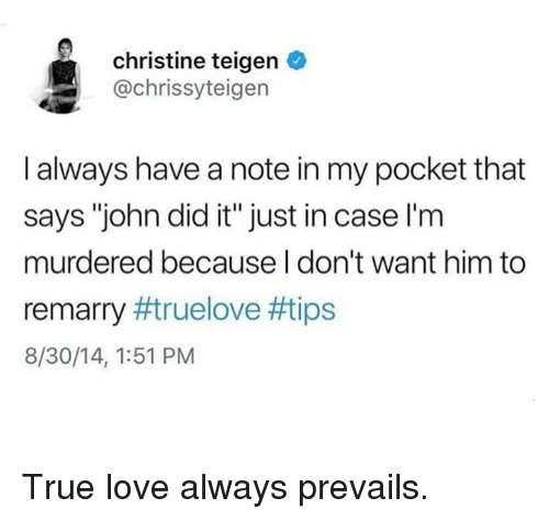 "Dank, Love, and True: christine teigen  @chrissyteigen  I always have a note in my pocket that  says ""john did it"" just in case l'm  murdered because I don't want him to  remarry #true love #tips  8/30/14, 1:51 PM True love always prevails."