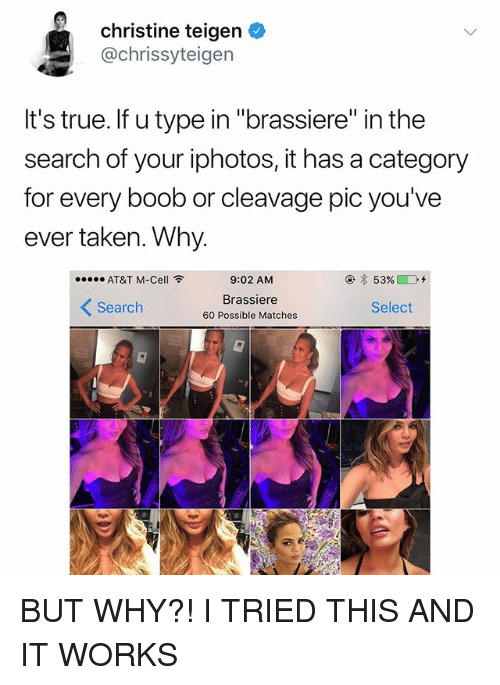 """Taken, True, and At&t: christine teigen  @chrissyteigen  It's true. If u type in """"brassiere"""" in the  search of your iphotos, it has a category  for every boob or cleavage pic you've  ever taken. Why  AT&T M-Cell令  9:02 AM  Brassiere  60 Possible Matches  くSearch  Select BUT WHY?! I️ TRIED THIS AND IT WORKS"""