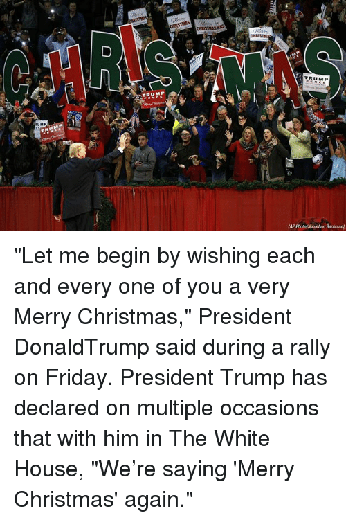 """Christmas, Friday, and Memes: CHRISTM  TRUMP  TRUMP  UMP """"Let me begin by wishing each and every one of you a very Merry Christmas,"""" President DonaldTrump said during a rally on Friday. President Trump has declared on multiple occasions that with him in The White House, """"We're saying 'Merry Christmas' again."""""""