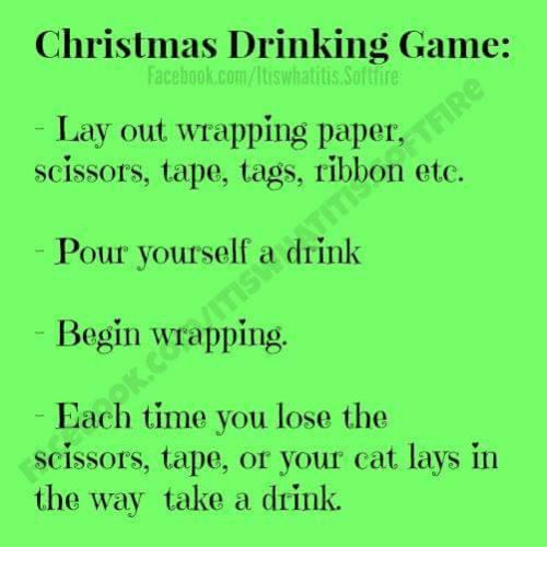 scissoring: Christmas Drinking Game:  facebook.com/ltiswhatitis Softlire  Lay out wrapping paper,  scissors, tape, tags, ribbon etc.  Pour yourself a drink  Begin wrapping  Each time you lose the  scissors, tape, or your cat lays in  the way take a drink.