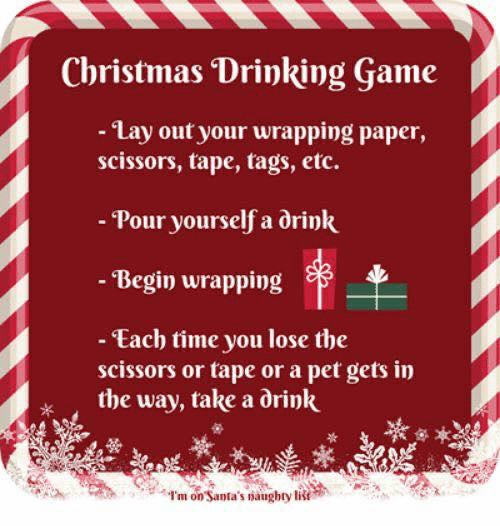 tape: Christmas Drinking Game  - Lay out your wrapping paper,  scissors, tape, tags, etc.  - Pour yourself a drink  - Begin wrapping  - Each time you lose the  scissors or tape or a pet gets in  the way, take a drink  I'm on Santa's naughty list