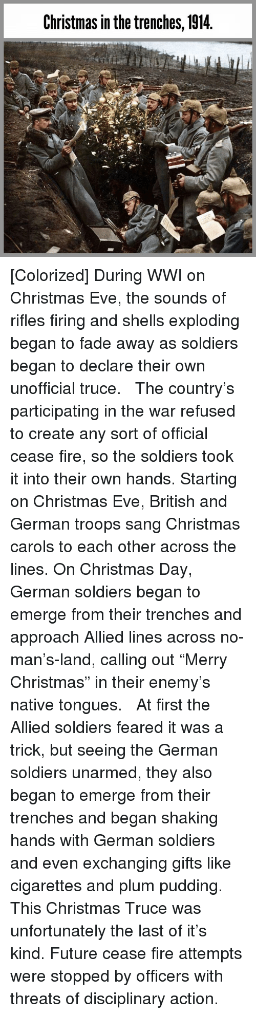"""Pudding: Christmas in the trenches, 1914 [Colorized] During WWI on Christmas Eve, the sounds of rifles firing and shells exploding began to fade away as soldiers began to declare their own unofficial truce.   The country's participating in the war refused to create any sort of official cease fire, so the soldiers took it into their own hands. Starting on Christmas Eve, British and German troops sang Christmas carols to each other across the lines. On Christmas Day, German soldiers began to emerge from their trenches and approach Allied lines across no-man's-land, calling out """"Merry Christmas"""" in their enemy's native tongues.   At first the Allied soldiers feared it was a trick, but seeing the German soldiers unarmed, they also began to emerge from their trenches and began shaking hands with German soldiers and even exchanging gifts like cigarettes and plum pudding.   This Christmas Truce was unfortunately the last of it's kind. Future cease fire attempts were stopped by officers with threats of disciplinary action."""
