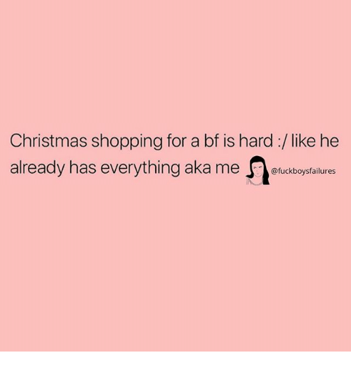 Christmas, Shopping, and Girl Memes: Christmas shopping for a bf is hard :/like he  already has everything aka me lucdboytailures