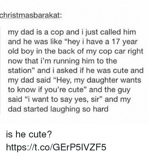 "Cute, Dad, and Old: christmasbarakat:  my dad is a cop and i just called him  and he was like ""hey i have a 17 year  old boy in the back of my cop car right  now that i'm running him to the  station"" and i asked if he was cute and  my dad said ""Hey, my daughter wants  to know if you're cute"" and the guy  said ""i want to say yes, sir"" and my  dad started laughing so hard is he cute? https://t.co/GErP5lVZF5"