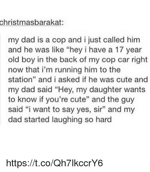 "Copping: christmasbarakat:  my dad is a cop and ijust called him  and he was like ""hey i have a 17 year  old boy in the back of my cop car right  now that i'm running him to the  station"" and i asked if he was cute and  my dad said ""Hey, my daughter wants  to know if you're cute"" and the guy  said ""i want to say yes, sir"" and my  dad started laughing so hard https://t.co/Qh7lkccrY6"