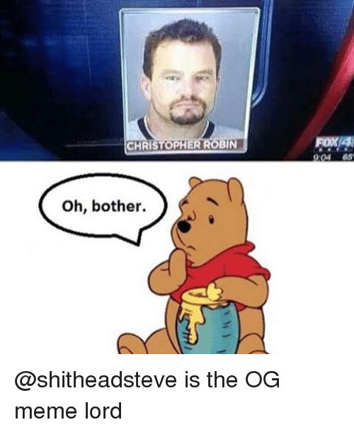 christophe: CHRISTOPH  IN  Oh, bother.  FOXAN @shitheadsteve is the OG meme lord