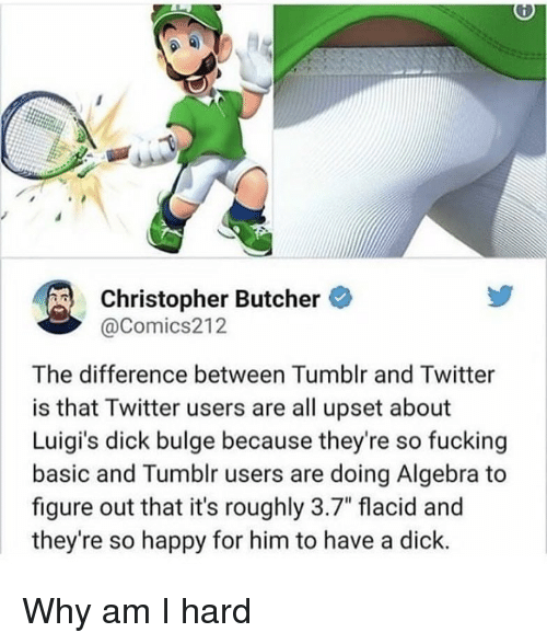"Dank, Fucking, and Tumblr: Christopher Butcher  @Comics212  The difference between Tumblr and Twitter  is that Twitter users are all upset about  Luigi's dick bulge because they're so fucking  basic and Tumblr users are doing Algebra to  figure out that it's roughly 3.7"" flacid and  they're so happy for him to have a dick. Why am I hard"