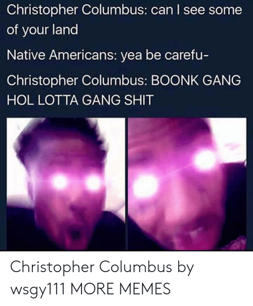 Christopher Columbus: Christopher Columbus: can I see some  of your land  Native Americans: yea be carefu-  Christopher Columbus: BOONK GANG  HOL LOTTA GANG SHIT Christopher Columbus by wsgy111 MORE MEMES