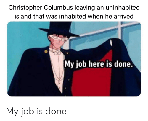 History, Christopher Columbus, and Job: Christopher Columbus leaving an uninhabited  island that was inhabited when he arrived  My job here is done My job is done