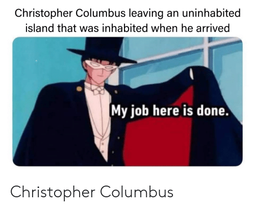 Dank Memes, Christopher Columbus, and Job: Christopher Columbus leaving an uninhabited  island that was inhabited when he arrived  My job here is done Christopher Columbus