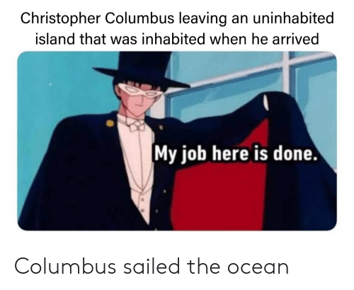 Reddit, Ocean, and Christopher Columbus: Christopher Columbus leaving an uninhabited  island that was inhabited when he arrived  My job here is done Columbus sailed the ocean