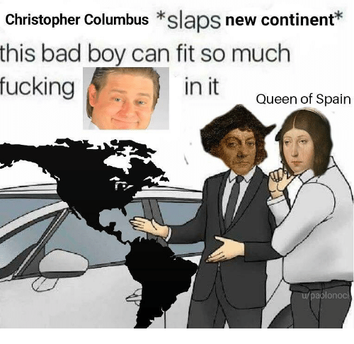 Christopher Columbus: Christopher Columbus *slaps new continent*  this bad boy can fit so much  fucking  in it  Queen of Spain  aplonoci