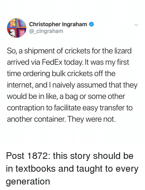 Fedex: Christopher Ingraham  @_cingraham  So, a shipment of crickets for the lizard  arrived via FedEx today. It was my first  time ordering bulk crickets off the  internet, and I naively assumed that they  would be in like, a bag or some other  contraption to facilitate easy transfer to  another container. They were not Post 1872: this story should be in textbooks and taught to every generation