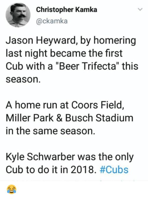 "christopher: Christopher Kamka  @ckamka  Jason Heyward, by homering  last night became the first  Cub with a ""Beer Trifecta"" this  season  A home run at Coors Field,  Miller Park & Busch Stadium  in the same season.  Kyle Schwarber was the only  Cub to do it in 2018. 😂"