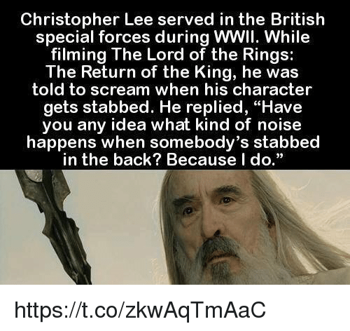 "Stabbed In The Back: Christopher Lee served in the British  special forces during WWII. While  filming The Lord of the Rings:  The Return of the King, he was  told to scream when his character  gets stabbed. He replied, ""Have  you any idea what kind of noise  happens when somebody's stabbed  in the back? Because I  do."" https://t.co/zkwAqTmAaC"