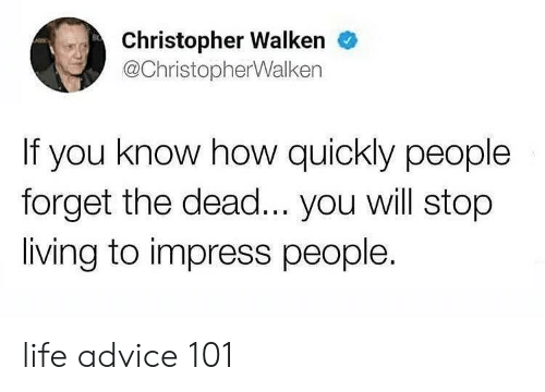 christopher: Christopher Walken  @ChristopherWalken  If you know how quickly people  forget the dead... you will stop  living to impress people. life advice 101