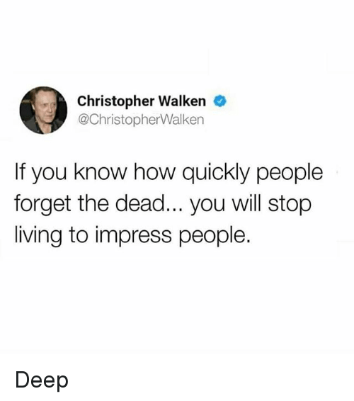 Memes, Christopher Walken, and Living: Christopher Walken e  @ChristopherWalken  If you know how quickly people  forget the dead... you will stop  living to impress people. Deep