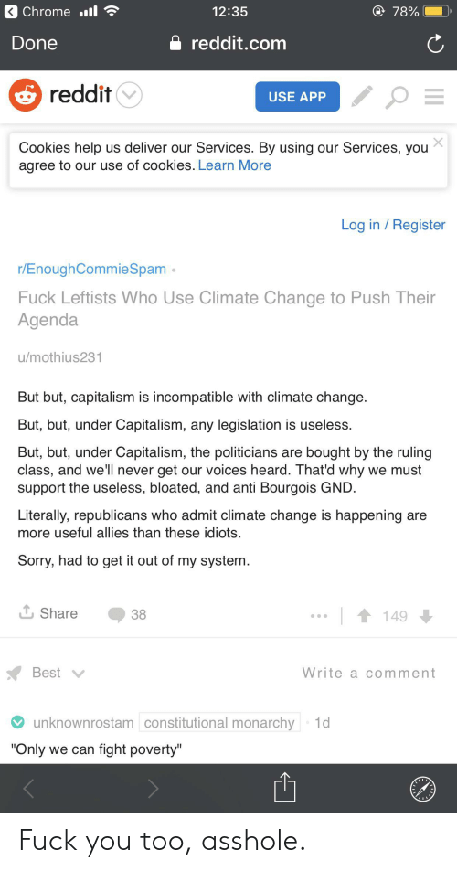 """Chrome, Cookies, and Fuck You: Chrome ill  12:35  78%  reddit.com  Done  reddit  USE APP  Cookies help us deliver our Services. By using our Services, you  agree to our use of cookies. Learn More  Log in Register  r/EnoughCommieSpam  Fuck Leftists Who Use Climate Change to Push Their  Agenda  u/mothius231  But but, capitalism is incompatible with climate change.  But, but, under Capitalism, any legislation is useless.  But, but, under Capitalism, the politicians are bought by the ruling  class, and we'll never get our voices heard. That'd why we must  support the useless, bloated, and anti Bourgois GND.  Literally, republicans who admit climate change is happening are  more useful allies than these idiots.  Sorry, had to get it out of my system  L Share  149  38  Best  Write a comment  unknownrostam constitutional monarchy 1d  """"Only we can fight poverty"""" Fuck you too, asshole."""
