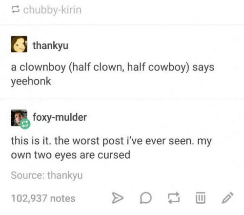 The Worst, Cowboy, and Humans of Tumblr: chubby-kirin  thankyu  a clownboy (half clown, half cowboy) says  yeehonk  foxy-mulder  this is it. the worst post i've ever seen. my  own two eyes are cursed  Source: thankyu  102,937 notes