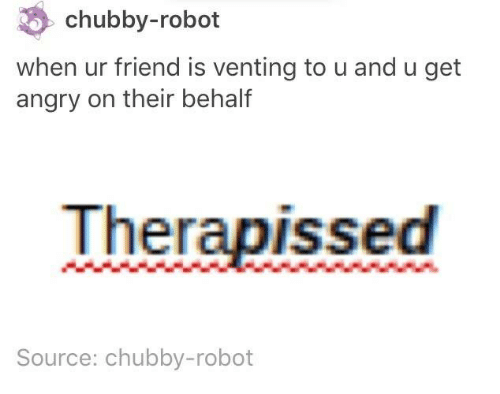 Angry, Humans of Tumblr, and Robot: chubby-robot  when ur friend is venting to u and u get  angry on their behalf  Therapissed  Source: chubby-robot
