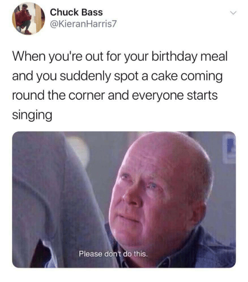Birthday, Singing, and Cake: Chuck Bass  @KieranHarris7  When you're out for your birthday meal  and you suddenly spot a cake coming  round the corner and everyone starts  singing  Please dont do this.