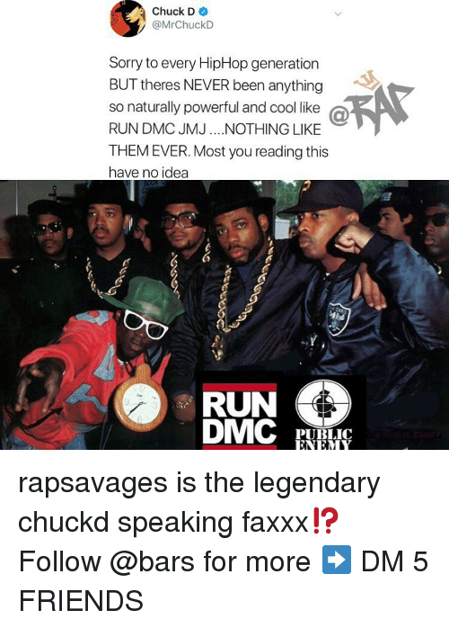 Hiphop: Chuck D  @MrChuckD  Sorry to every HipHop generation  BUT theres NEVER been anything  so naturally powerful and cool like @  RUN DMC JMJ.NOTHING LIKE  THEM EVER. Most you reading this  have no idea  RUN  PUBLIC  ENEM rapsavages is the legendary chuckd speaking faxxx⁉️ Follow @bars for more ➡️ DM 5 FRIENDS