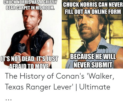 Walker Texas: CHUCK NORRIS CAN NEVER  FILL OUTANONLINE FORM  CHUCKNORRISHASAGRIZLY  BEARGARPETIHIS ROOM  OEAITS JUSTBECAUSE WIL  NEVER SUBMIT  HE  AFRAID TO MOVE The History of Conan's 'Walker, Texas Ranger Lever' | Ultimate ...